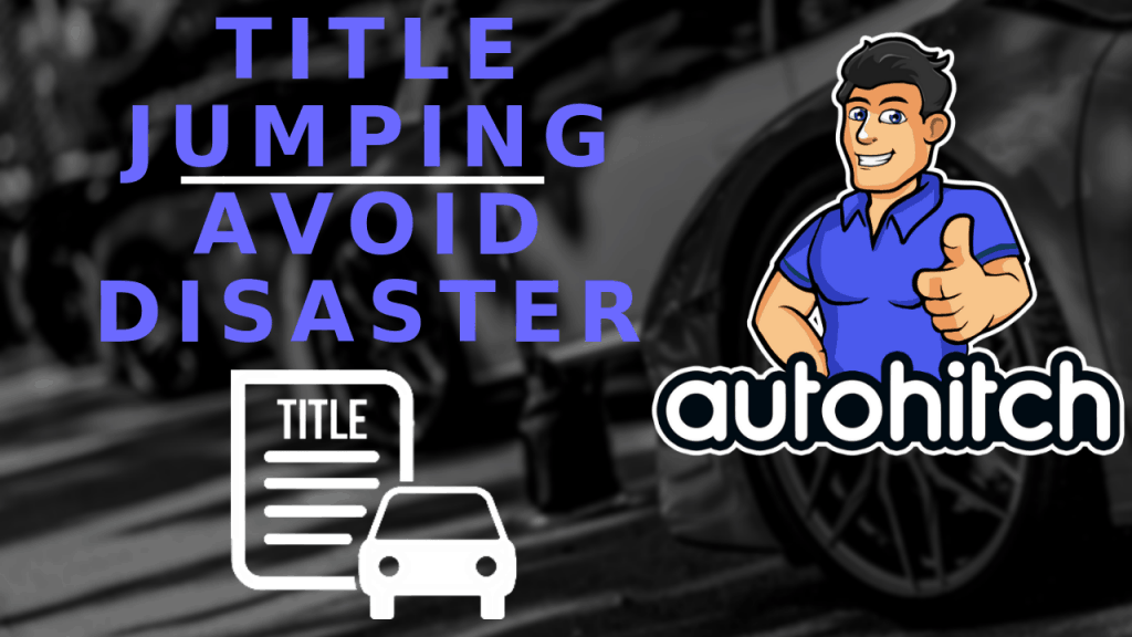 Title Jumping (How To Avoid Disaster Buying Or Selling Cars)